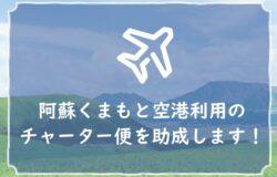 阿蘇くまもと空港を利用するチャーター便を助成します!(旅行会社・航空会社の皆様へ)